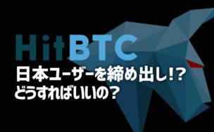 HitBTC、日本のユーザー締め出し!資金移すべき?取引できない?